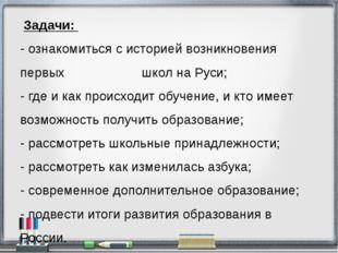 Задачи: - ознакомиться с историей возникновения первых школ на Руси; - где и