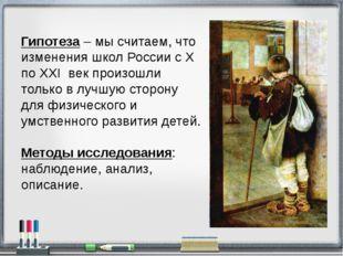Гипотеза – мы считаем, что изменения школ России с X по XXI век произошли тол