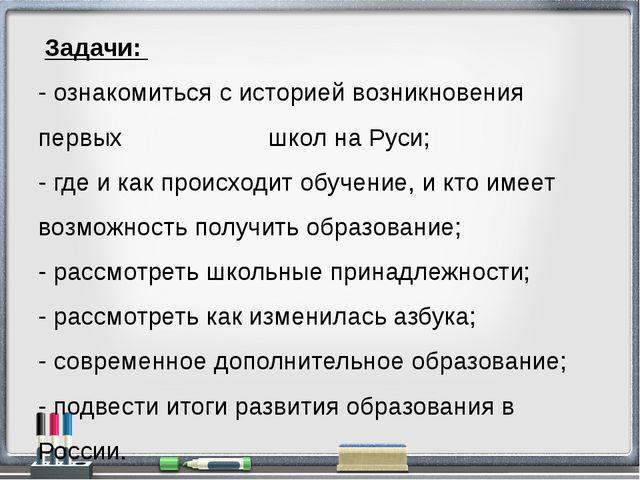 Задачи: - ознакомиться с историей возникновения первых школ на Руси; - где и...