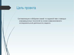 Цель проекта Систематизация и обобщение знаний по заданной теме с помощью инф