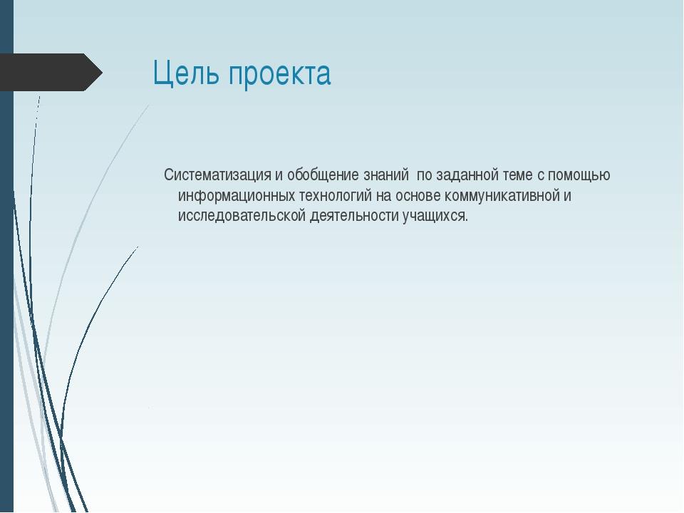 Цель проекта Систематизация и обобщение знаний по заданной теме с помощью инф...