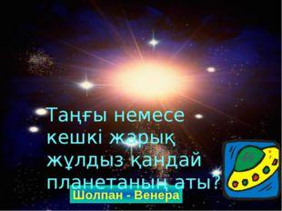 Шолпан - Венера Таңғы немесе кешкі жарық жұлдыз қандай планетаның аты?