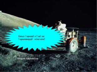 Скафандр Ғарышка ұшу кезінде космонавт киетін киім қалай аталады Биыл ғарышқа
