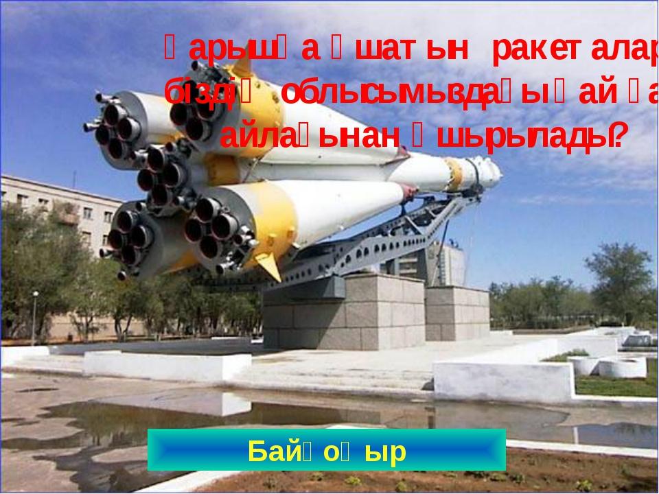 Байқоңыр Ғарышқа ұшатын ракеталар біздің облысымыздағы қай ғарыш айлағынан ұш...
