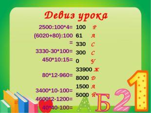 Девиз урока 2500:100*4= (6020+80):100= 3330-30*100= 450*10:15= 80*12-960= 3