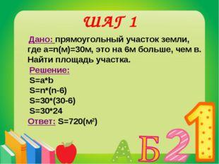 ШАГ 1 Дано: прямоугольный участок земли, где а=n(м)=30м, это на 6м больше, че