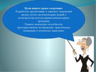 Цели нашего урока следующие: Разработать презентацию и защитить творческий пр