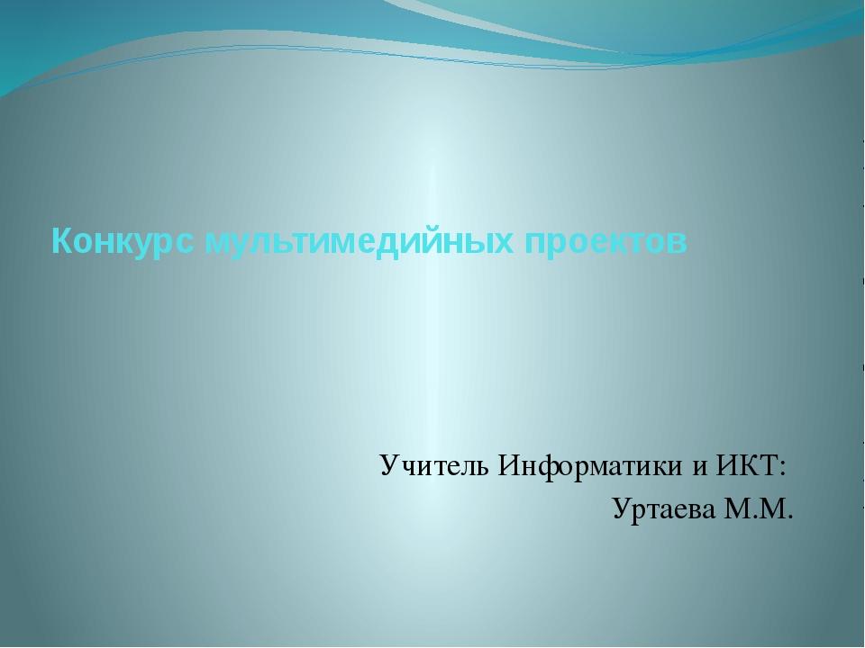 Конкурс мультимедийных проектов Учитель Информатики и ИКТ: Уртаева М.М.