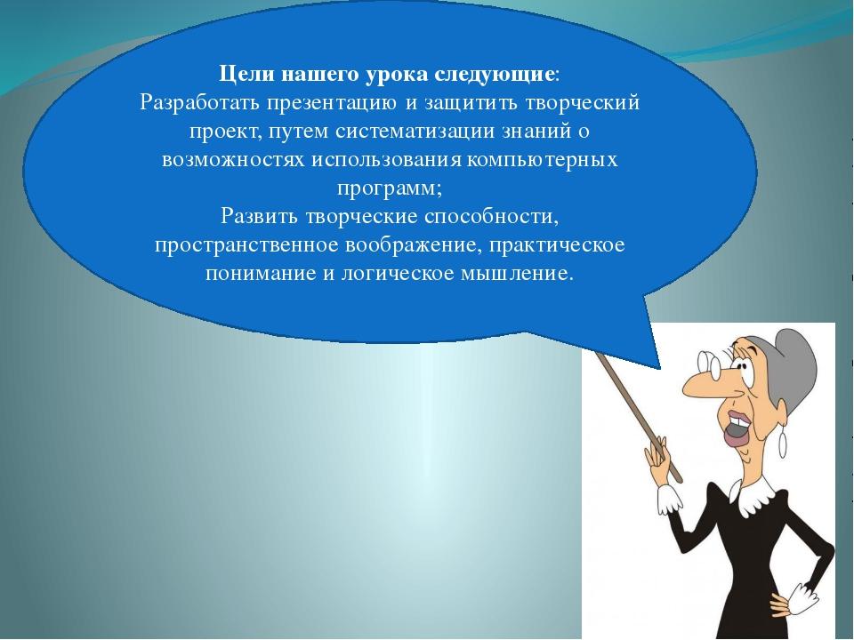 Цели нашего урока следующие: Разработать презентацию и защитить творческий пр...