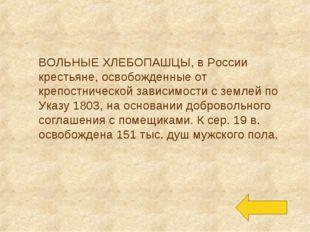 ВОЛЬНЫЕ ХЛЕБОПАШЦЫ, в России крестьяне, освобожденные от крепостнической зави