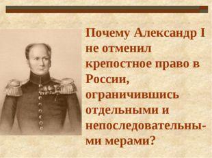 Почему Александр I не отменил крепостное право в России, ограничившись отдель