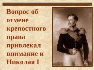 Вопрос об отмене крепостного права привлекал внимание и Николая I