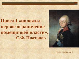Павел I «положил первое ограничение помещичьей власти». С.Ф. Платонов Павел I