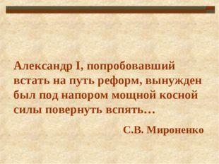 Александр I, попробовавший встать на путь реформ, вынужден был под напором мо