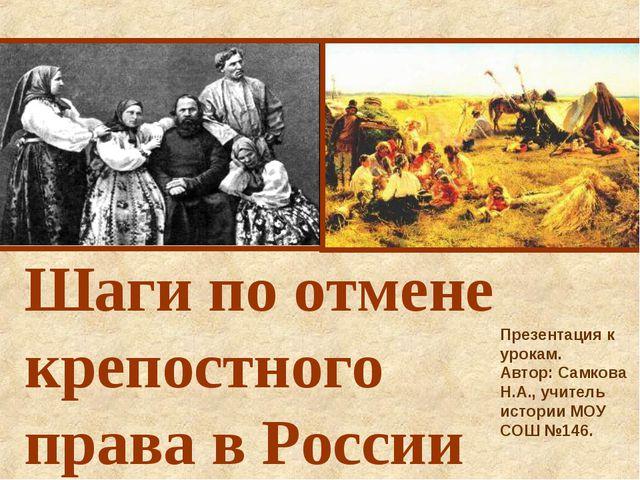 Шаги по отмене крепостного права в России Презентация к урокам. Автор: Самков...