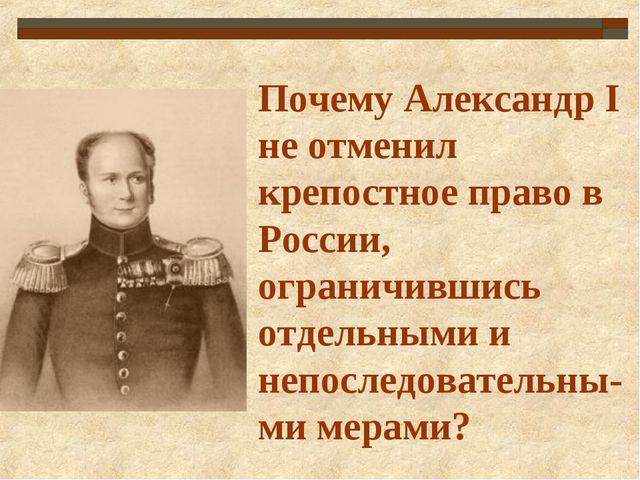 Почему Александр I не отменил крепостное право в России, ограничившись отдель...