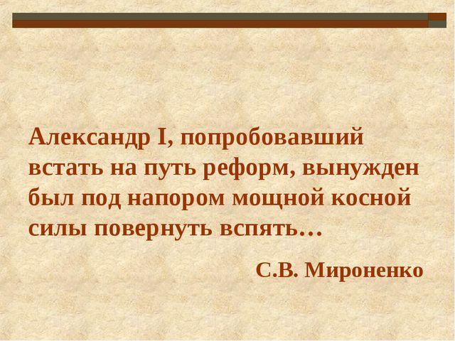 Александр I, попробовавший встать на путь реформ, вынужден был под напором мо...