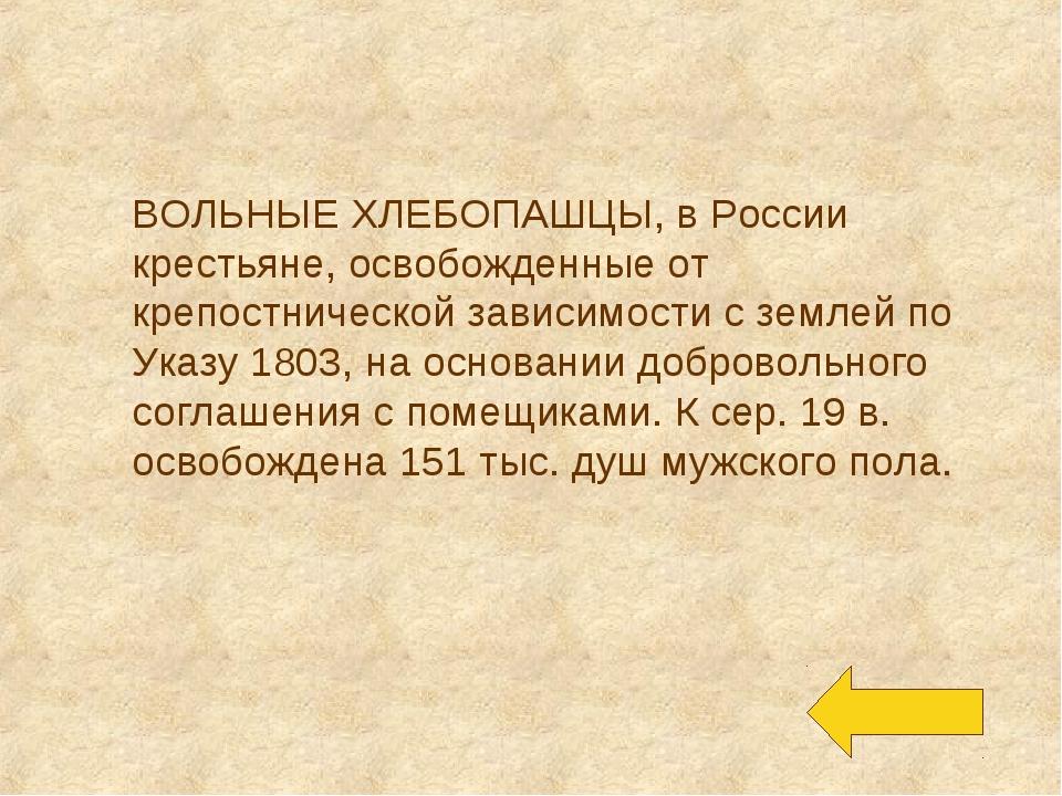 ВОЛЬНЫЕ ХЛЕБОПАШЦЫ, в России крестьяне, освобожденные от крепостнической зави...