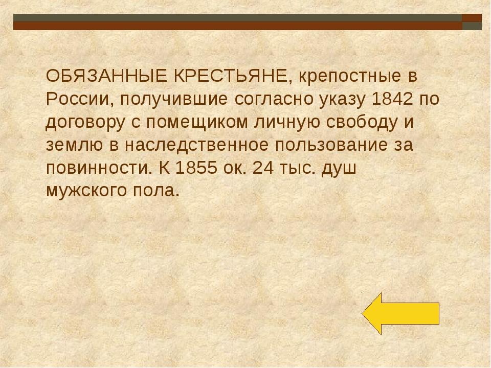 ОБЯЗАННЫЕ КРЕСТЬЯНЕ, крепостные в России, получившие согласно указу 1842 по д...