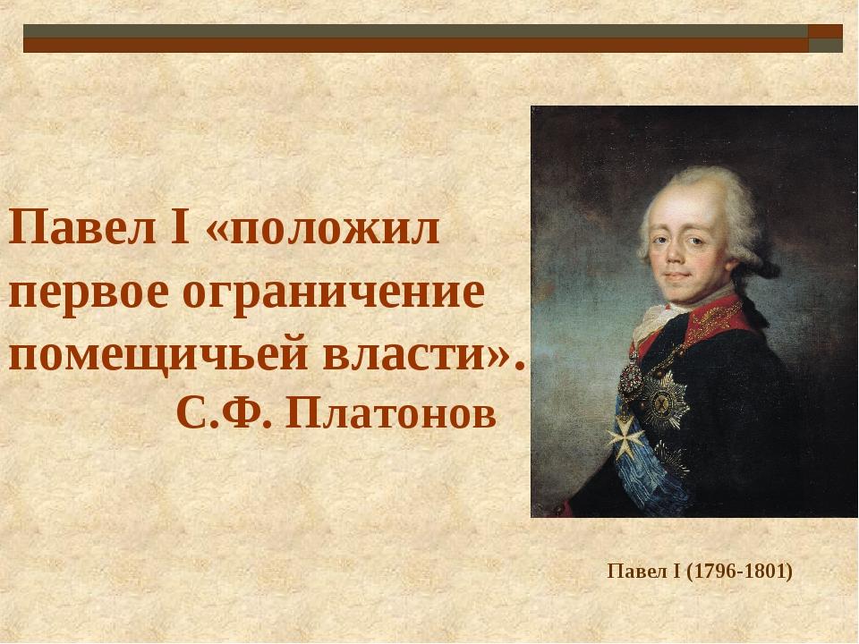 Павел I «положил первое ограничение помещичьей власти». С.Ф. Платонов Павел I...