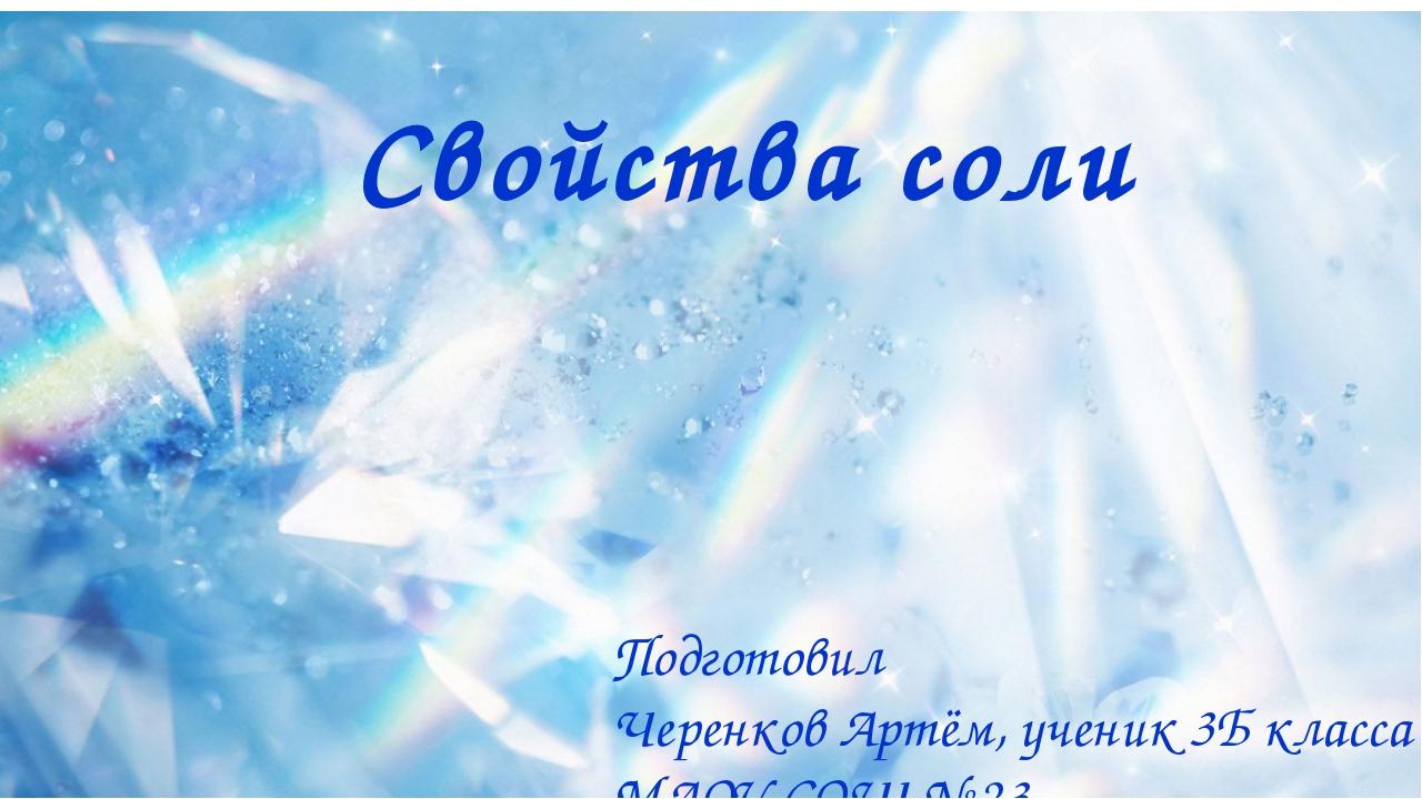 Свойства соли Подготовил Черенков Артём, ученик 3Б класса МАОУ СОШ № 23