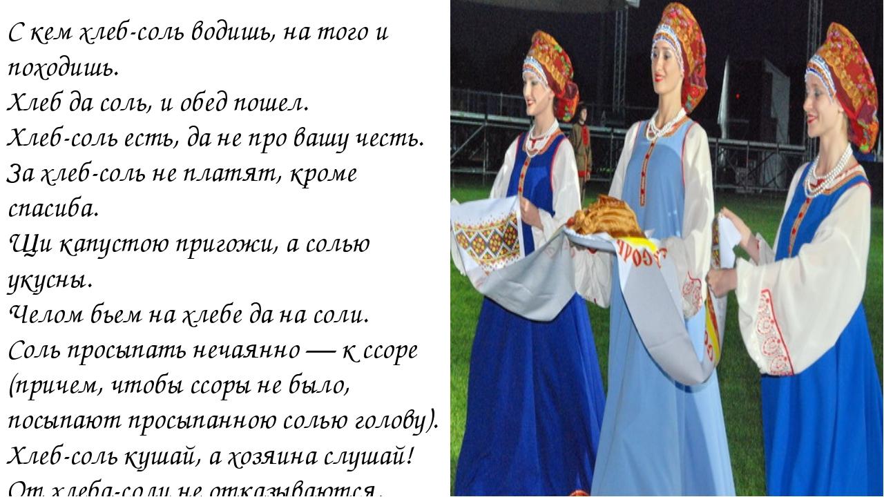С кем хлеб-соль водишь, на того и походишь. Хлеб да соль, и обед пошел. Хлеб-...