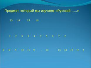Предмет, который мы изучаем «Русский …..»  13141516  12334