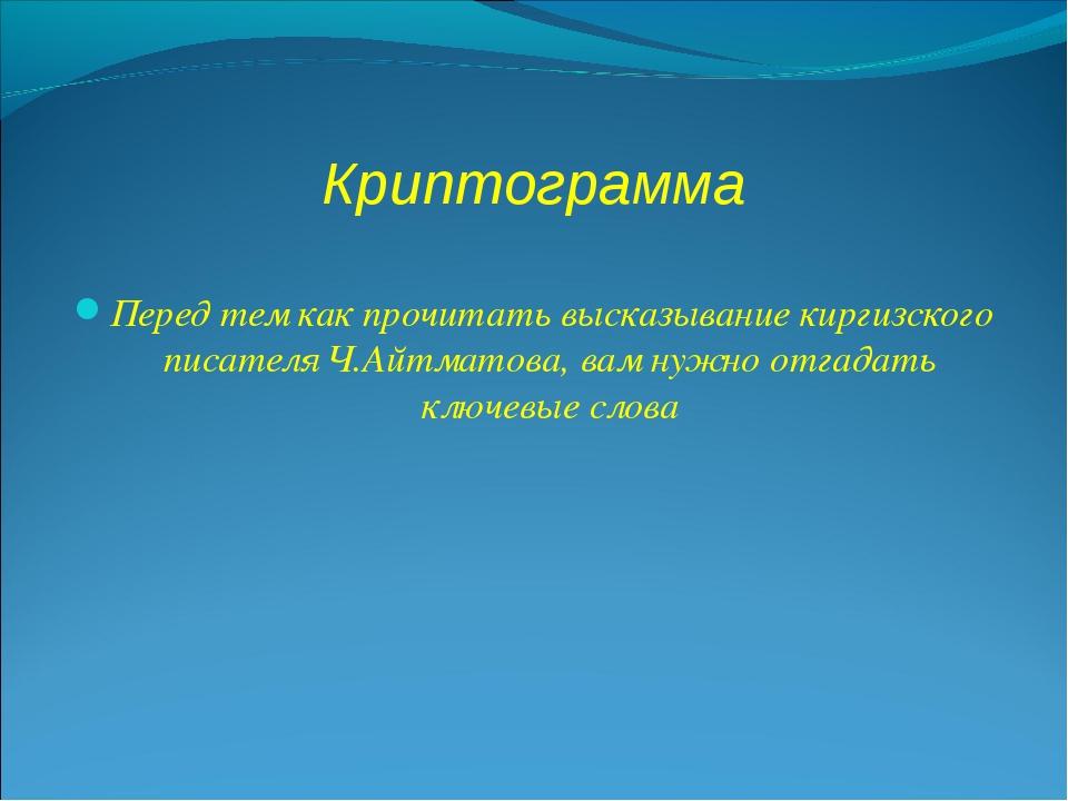 Криптограмма Перед тем как прочитать высказывание киргизского писателя Ч.Айтм...