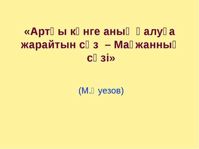 «Артқы күнге анық қалуға жарайтын сөз – Мағжанның сөзі»  (М.Әуезов)