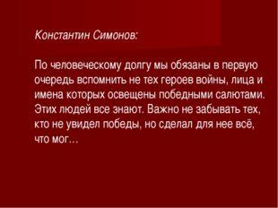 Константин Симонов: По человеческому долгу мы обязаны в первую очередь вспомн