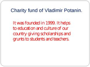 Charity fund of Vladimir Potanin. It was founded in 1999. It helps to educati