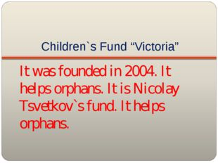 """Children`s Fund """"Victoria"""" It was founded in 2004. It helps orphans. It is Ni"""