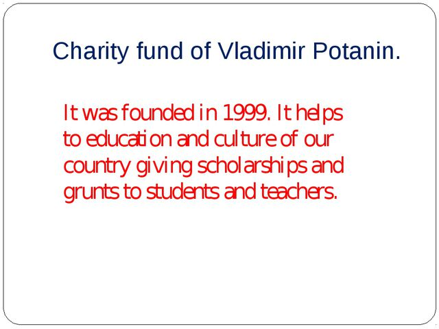 Charity fund of Vladimir Potanin. It was founded in 1999. It helps to educati...