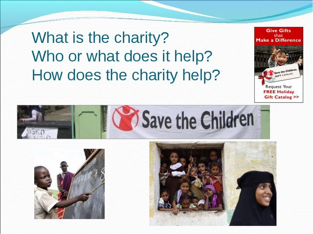 What is the charity? Who or what does it help? How does the charity help?