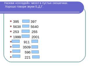 Назови «соседей» чисел в пустых окошечках. Хорошо говори звуки Б,Д,Г. 395 397