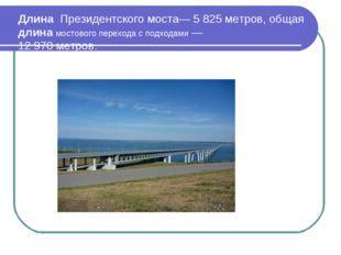 Длина Президентского моста— 5 825 метров, общая длина мостового перехода с по