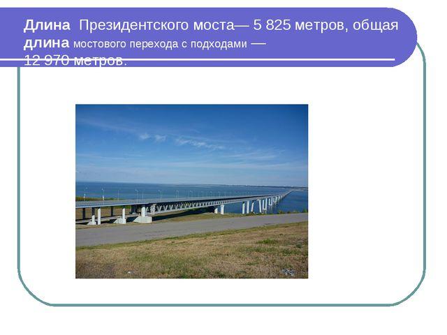Длина Президентского моста— 5 825 метров, общая длина мостового перехода с по...