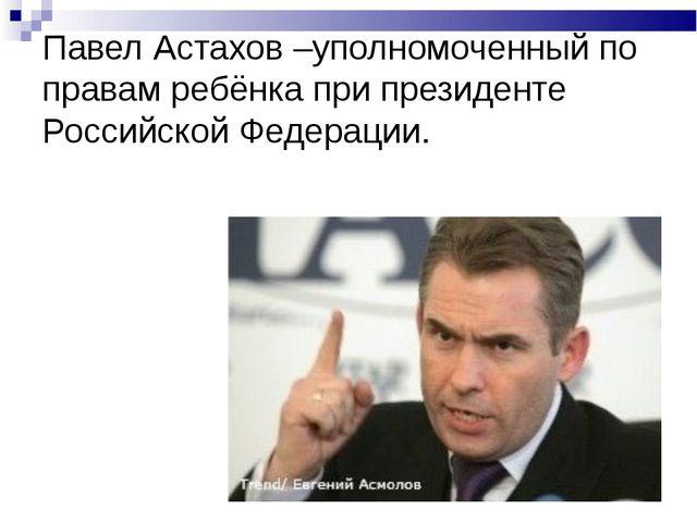 Павел Астахов –уполномоченный по правам ребёнка при президенте Российской Фед...