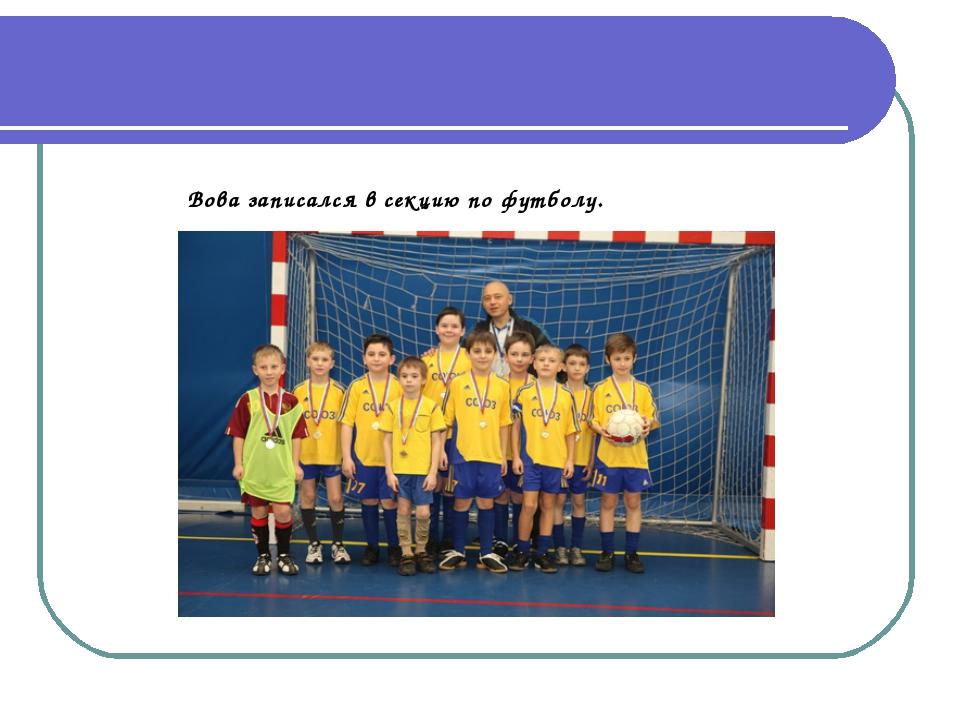 Вова записался в секцию по футболу.