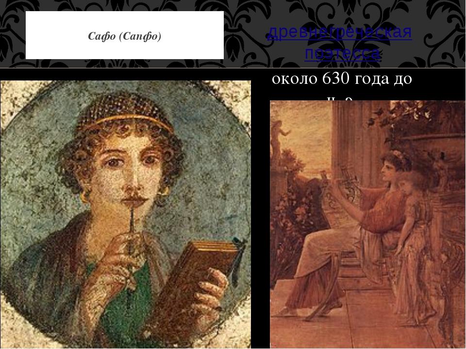 древнегреческаяпоэтесса около 630 года до н. э. Сафо (Сапфо)