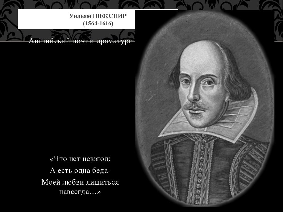 Английский поэт и драматург «Что нет невзгод: А есть одна беда- Моей любви ли...