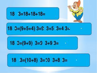 18 3=18+18+18= . 18 3=(9+5+4) 3=9 3+5 3+4 3= . . . . . 18 3=(9+9) 3=9 3+9 3=