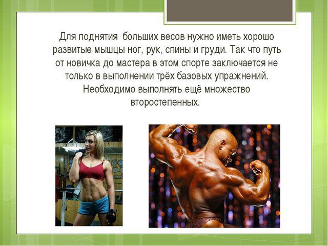 Для поднятия больших весов нужно иметь хорошо развитые мышцы ног, рук, спины...
