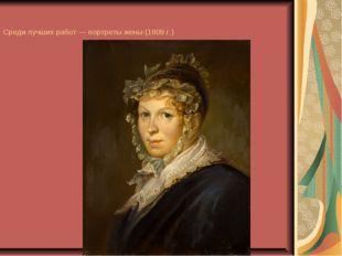 Среди лучших работ — портреты жены (1809 г.)