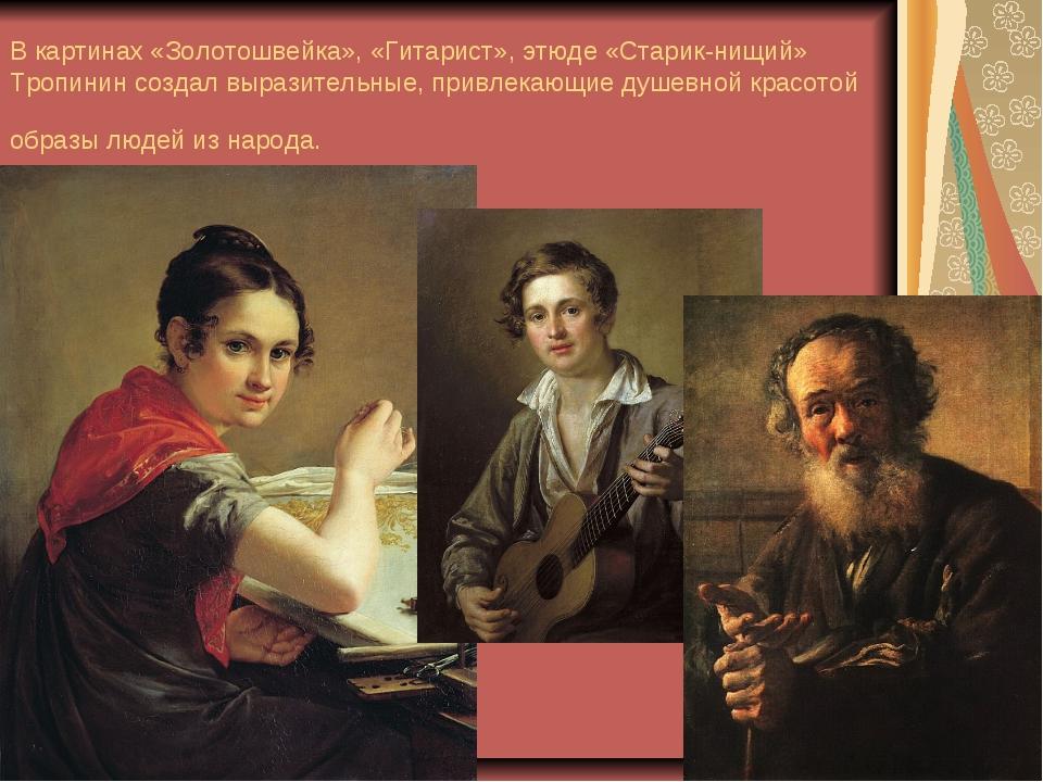 В картинах «Золотошвейка», «Гитарист», этюде «Старик-нищий» Тропинин создал в...