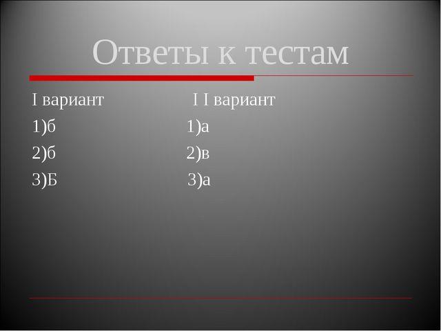 Ответы к тестам I вариант I I вариант 1)б 1)а 2)б 2)в 3)Б 3)а