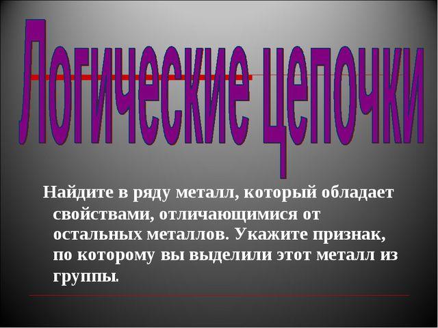 Найдите в ряду металл, который обладает свойствами, отличающимися от остальн...