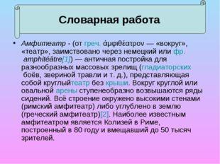 Амфитеатр - (отгреч.άμφιθέατρον— «вокруг», «театр», заимствовано через нем
