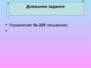 Упражнение № 226 письменно; Домашнее задание