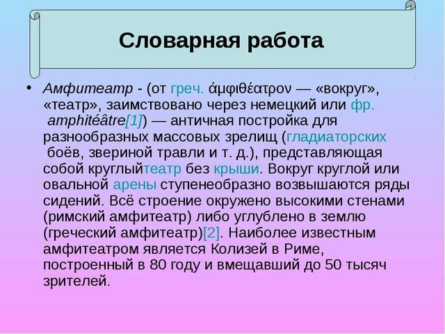 Амфитеатр - (отгреч.άμφιθέατρον— «вокруг», «театр», заимствовано через нем...